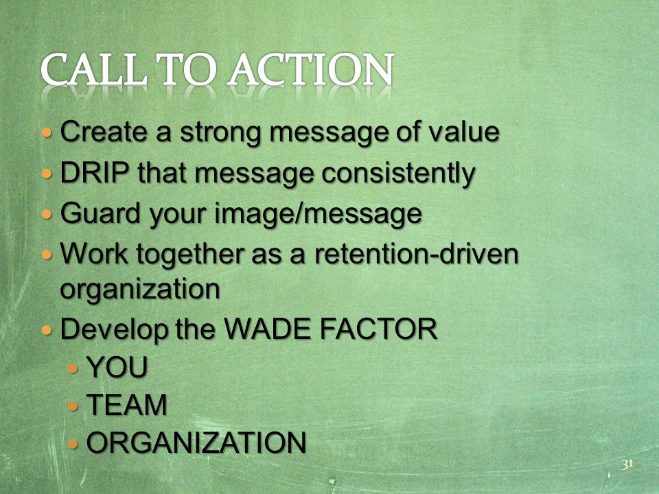 Create a strong message of value Create a strong message of value DRIP that message consistently DRIP that message consistently Guard your image/message Guard your image/message Work together as a retention-driven organization Work together as a retention-driven organization Develop the WADE FACTOR Develop the WADE FACTOR YOU YOU TEAM TEAM ORGANIZATION ORGANIZATION 31