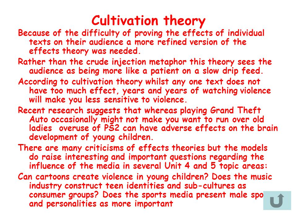 Cultivation theory Because of the difficulty of proving the effects of individual texts on their audience a more refined version of the effects theory was needed.