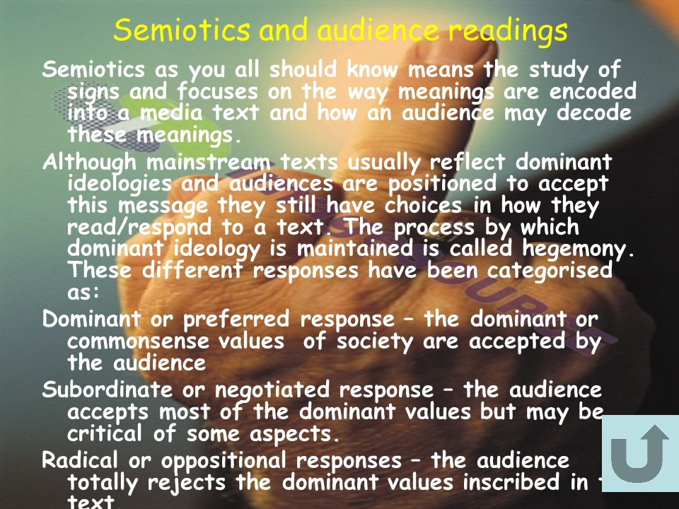 Semiotics and audience readings Semiotics as you all should know means the study of signs and focuses on the way meanings are encoded into a media text and how an audience may decode these meanings.