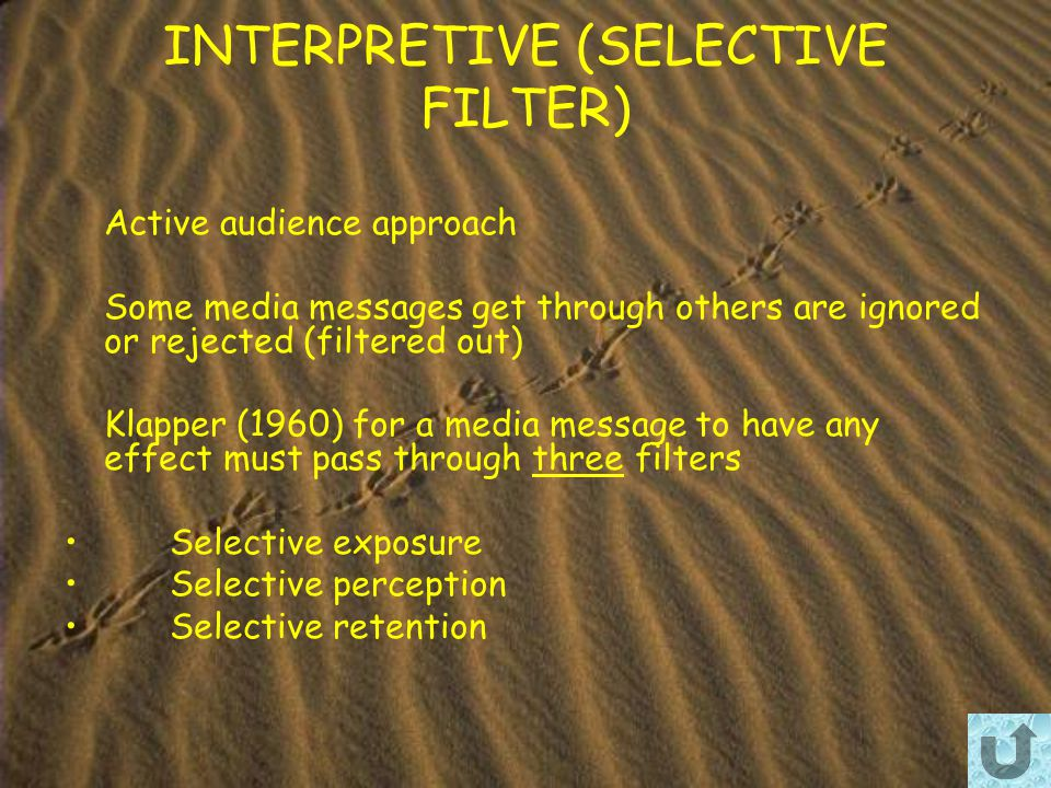 INTERPRETIVE (SELECTIVE FILTER) Active audience approach Some media messages get through others are ignored or rejected (filtered out) Klapper (1960) for a media message to have any effect must pass through three filters Selective exposure Selective perception Selective retention