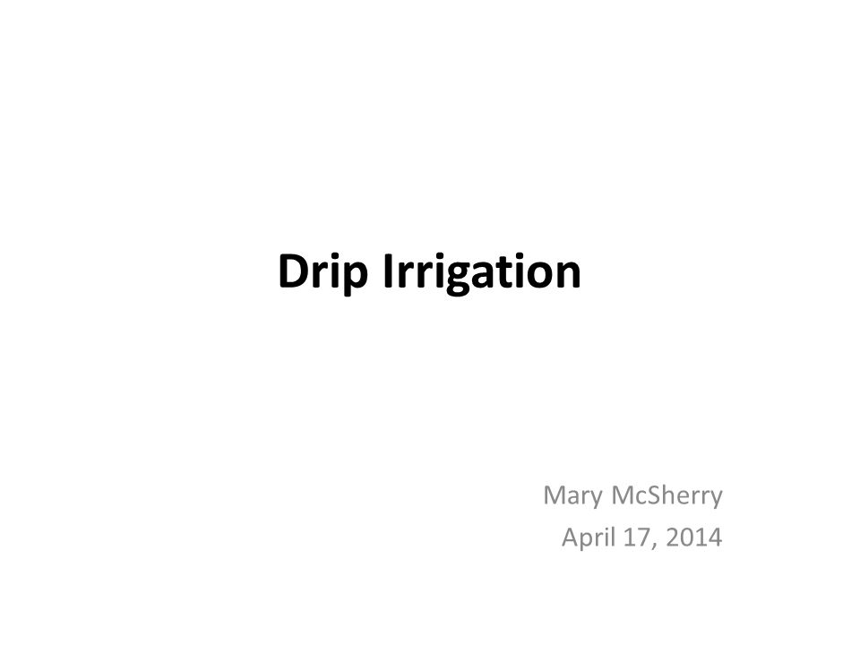 Drip Irrigation Mary McSherry April 17, 2014