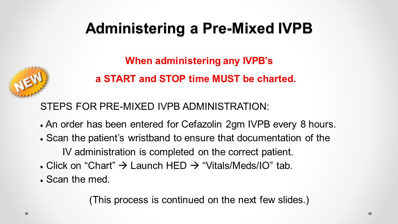 Administering a Pre-Mixed IVPB When administering any IVPB's a START and STOP time MUST be charted. STEPS FOR PRE-MIXED IVPB ADMINISTRATION:  An orde