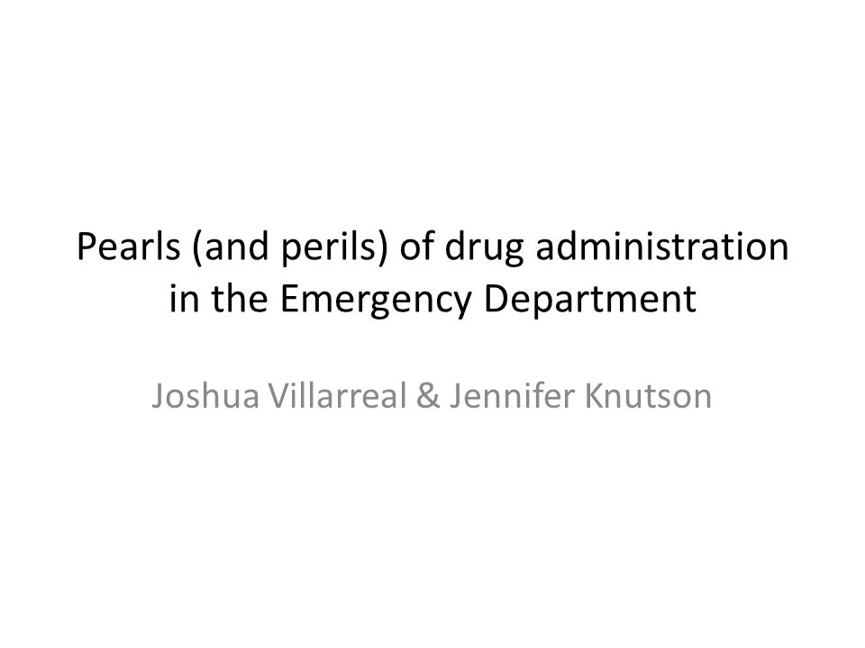 Pearls (and perils) of drug administration in the Emergency Department Joshua Villarreal & Jennifer Knutson