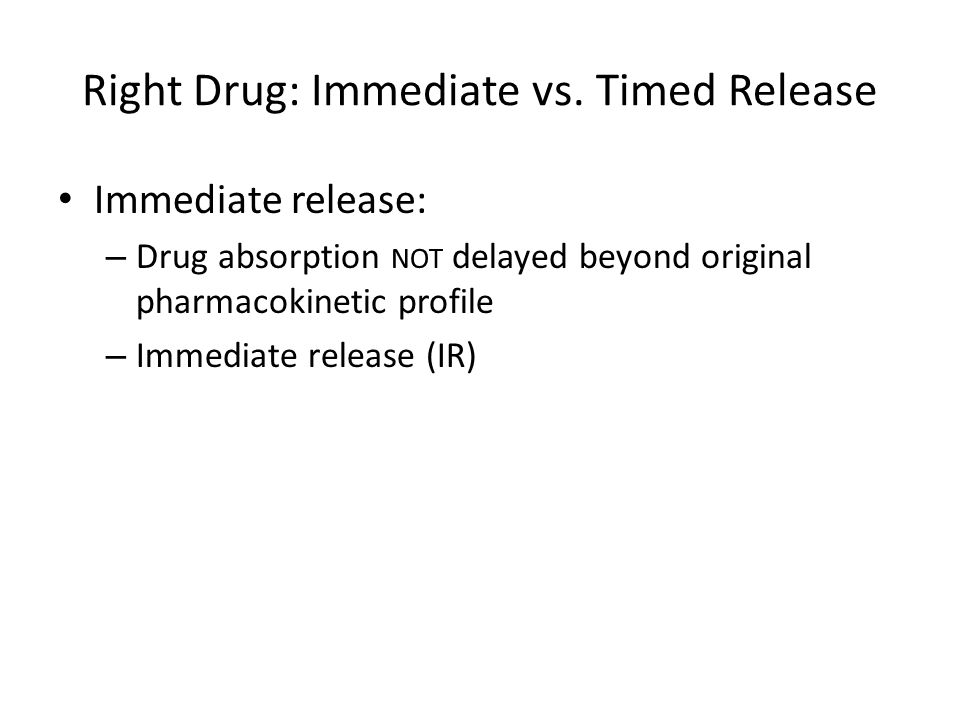 Right Drug: Immediate vs. Timed Release Immediate release: – Drug absorption NOT delayed beyond original pharmacokinetic profile – Immediate release (