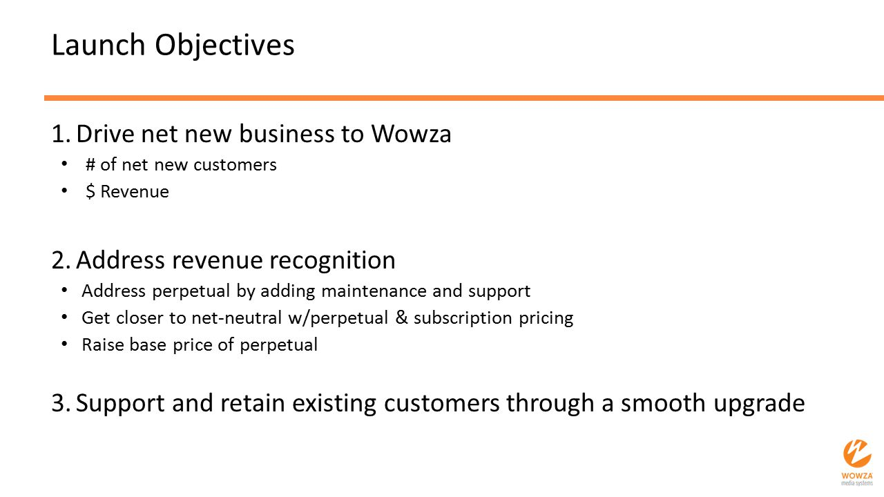 Launch Objectives 1.Drive net new business to Wowza # of net new customers $ Revenue 2.Address revenue recognition Address perpetual by adding mainten