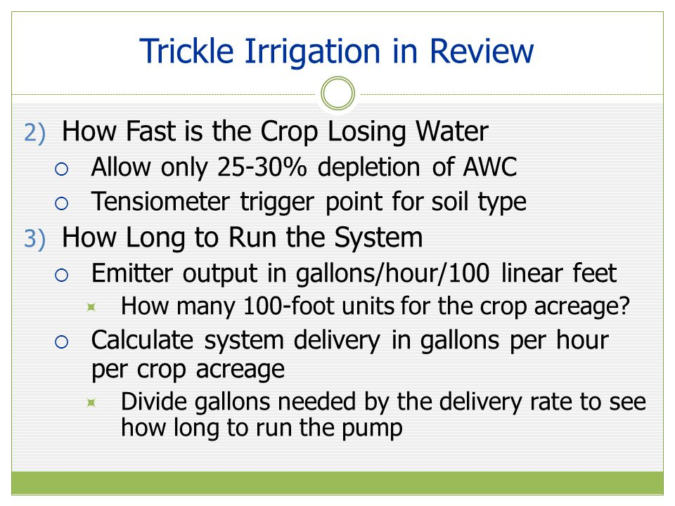 Trickle Irrigation in Review 2) How Fast is the Crop Losing Water  Allow only 25-30% depletion of AWC  Tensiometer trigger point for soil type 3) Ho