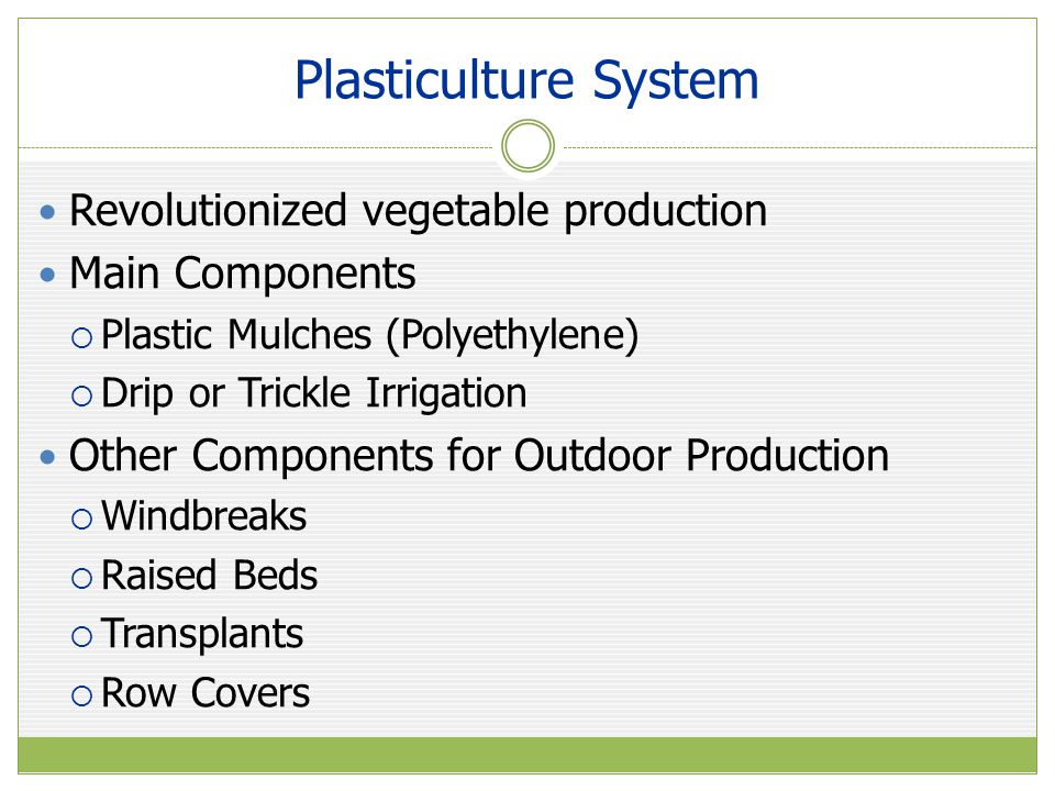 Plasticulture System Main Advantages of Plasticulture System  Season extension  Higher yields per unit area  Cleaner and higher quality produce  More efficient use of water  Reduced leaching of fertilizer  Reduced soil erosion  Fewer weed problems