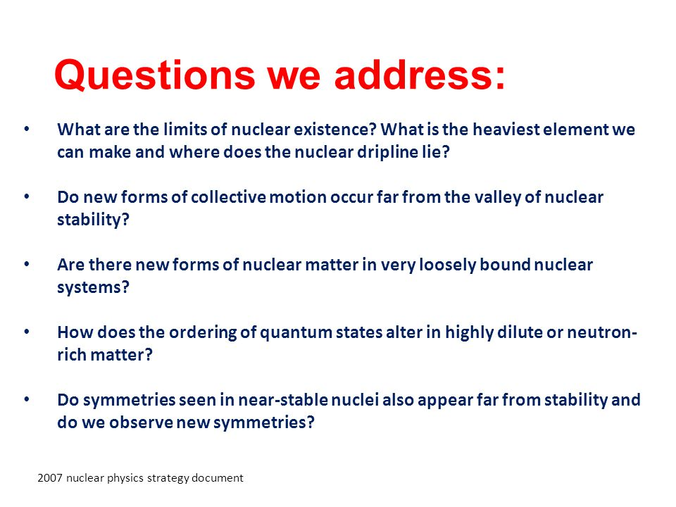 Questions we address: 2007 nuclear physics strategy document What are the limits of nuclear existence.