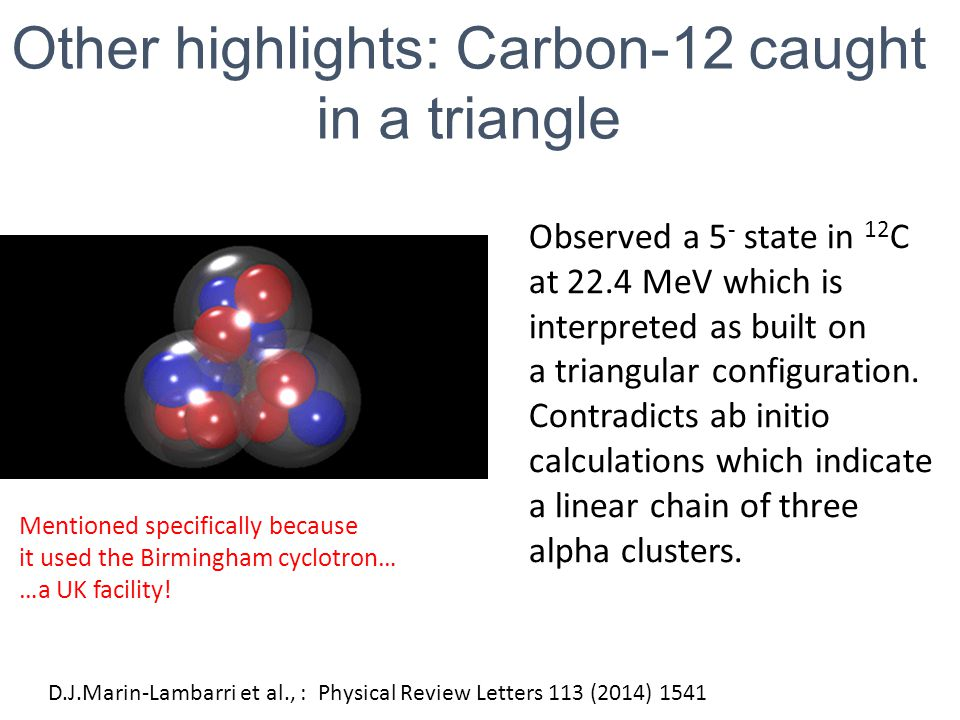 D.J.Marin-Lambarri et al., : Physical Review Letters 113 (2014) 1541 Other highlights: Carbon-12 caught in a triangle Observed a 5 - state in 12 C at 22.4 MeV which is interpreted as built on a triangular configuration.