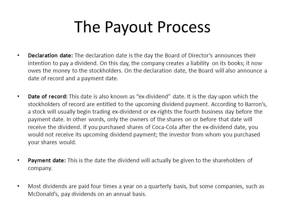 The Payout Process Declaration date: The declaration date is the day the Board of Director's announces their intention to pay a dividend. On this day,