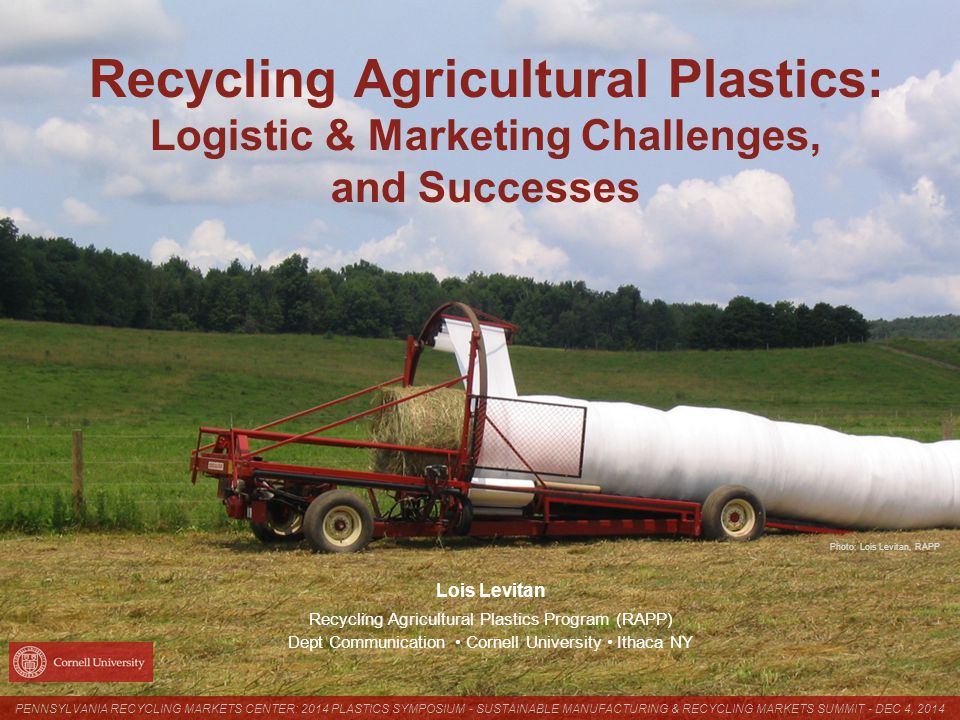 Photo: Lois Levitan, RAPP Recycling Agricultural Plastics: Logistic & Marketing Challenges, and Successes Lois Levitan Recycling Agricultural Plastics Program (RAPP) Dept Communication Cornell University Ithaca NY PENNSYLVANIA RECYCLING MARKETS CENTER: 2014 PLASTICS SYMPOSIUM - SUSTAINABLE MANUFACTURING & RECYCLING MARKETS SUMMIT - DEC 4, 2014