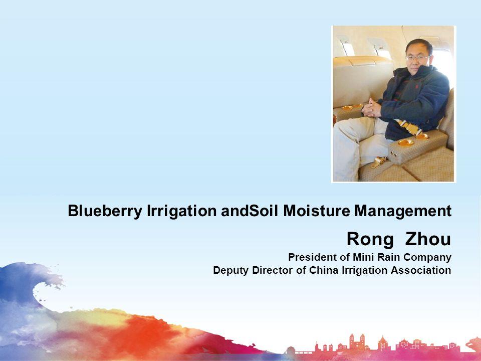 Blueberry Irrigation andSoil Moisture Management Rong Zhou President of Mini Rain Company Deputy Director of China Irrigation Association