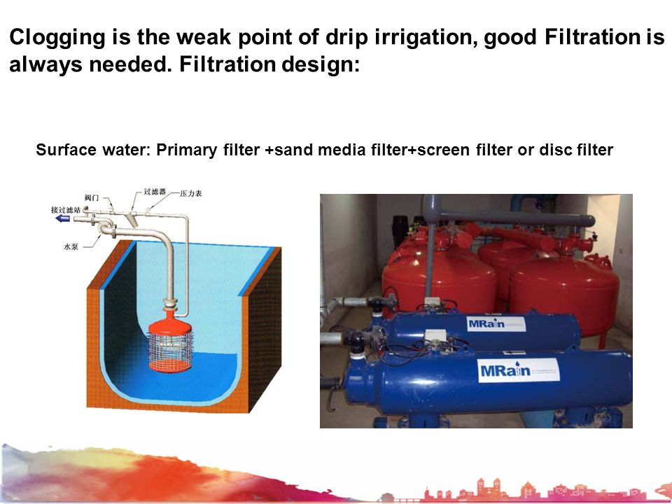Clogging is the weak point of drip irrigation, good Filtration is always needed.