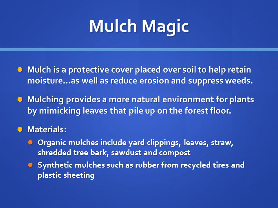 Mulch Magic Mulch is a protective cover placed over soil to help retain moisture…as well as reduce erosion and suppress weeds. Mulch is a protective c