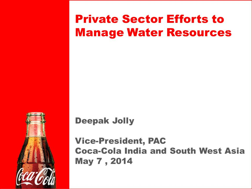 Deepak Jolly Vice-President, PAC Coca-Cola India and South West Asia May 7, 2014 Private Sector Efforts to Manage Water Resources