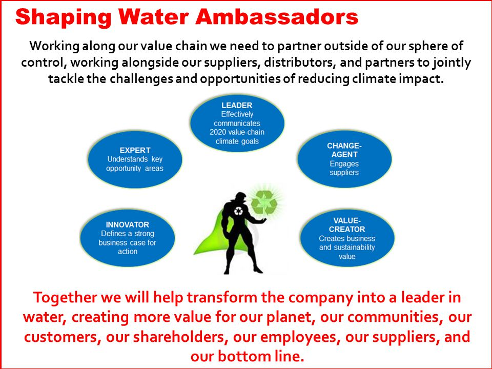 Together we will help transform the company into a leader in water, creating more value for our planet, our communities, our customers, our shareholders, our employees, our suppliers, and our bottom line.