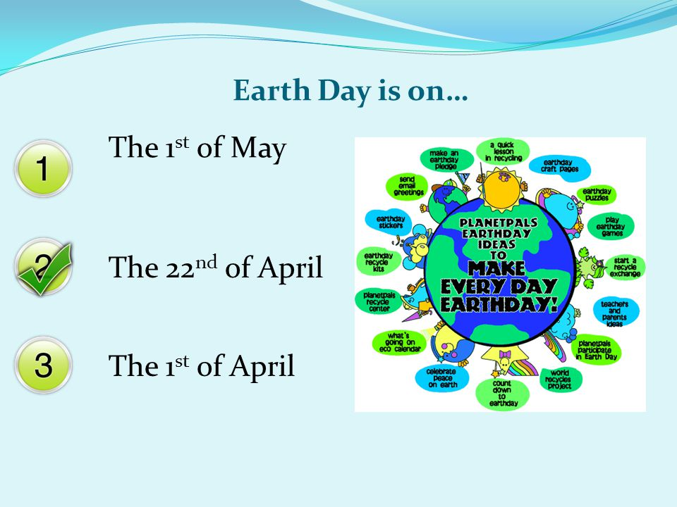 Earth Day is on… The 1 st of May The 22 nd of April The 1 st of April