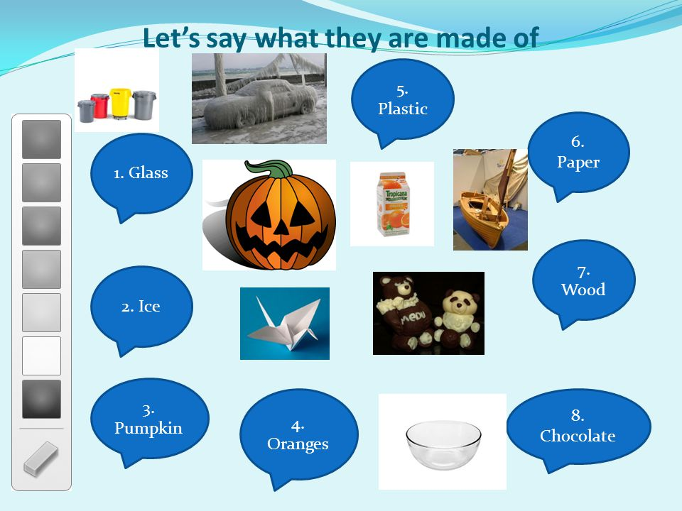Let's say what they are made of 1. Glass 5. Plastic 6. Paper 2. Ice 7. Wood 8. Chocolate 3. Pumpkin 4. Oranges