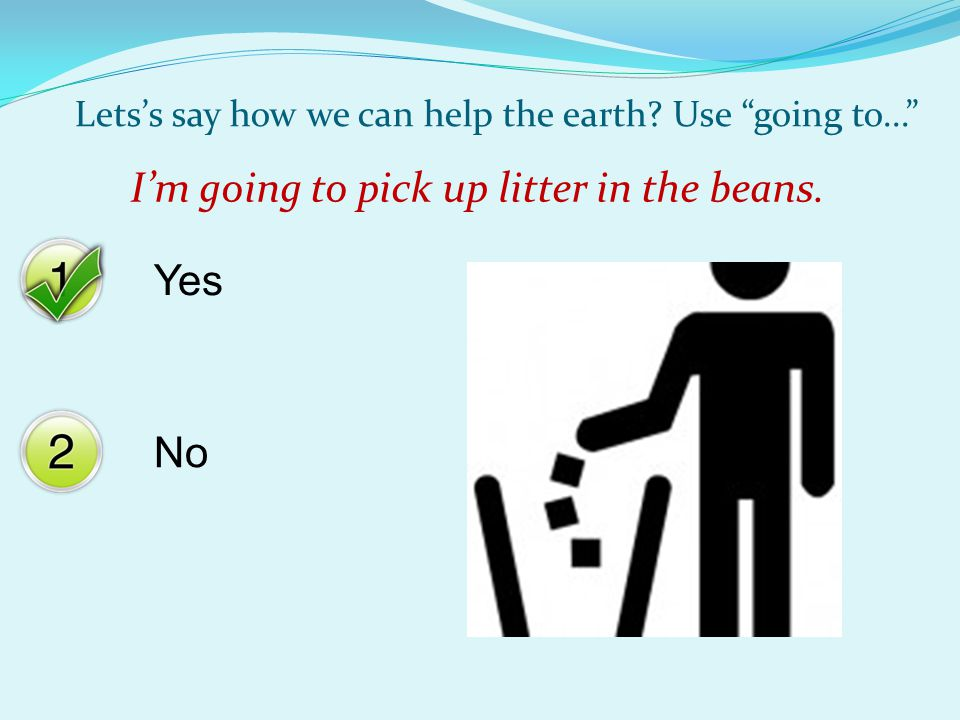 "Yes No Lets's say how we can help the earth? Use ""going to..."" I'm going to pick up litter in the beans."