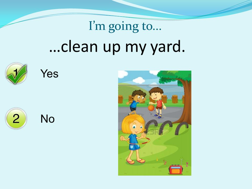 Yes No I'm going to... …clean up my yard.