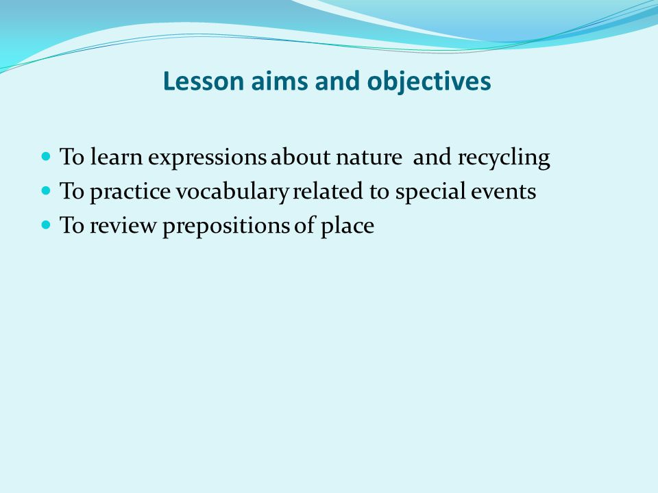 Lesson aims and objectives To learn expressions about nature and recycling To practice vocabulary related to special events To review prepositions of place