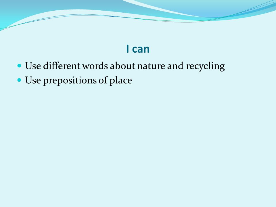 I can Use different words about nature and recycling Use prepositions of place