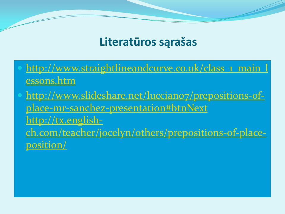 Literatūros sąrašas http://www.straightlineandcurve.co.uk/class_1_main_l essons.htm http://www.straightlineandcurve.co.uk/class_1_main_l essons.htm http://www.slideshare.net/lucciano7/prepositions-of- place-mr-sanchez-presentation#btnNext http://tx.english- ch.com/teacher/jocelyn/others/prepositions-of-place- position/ http://www.slideshare.net/lucciano7/prepositions-of- place-mr-sanchez-presentation#btnNext http://tx.english- ch.com/teacher/jocelyn/others/prepositions-of-place- position/