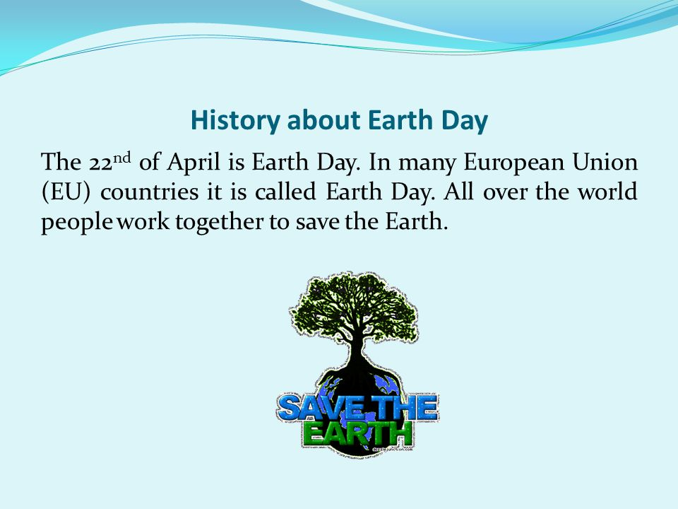 History about Earth Day The 22 nd of April is Earth Day.