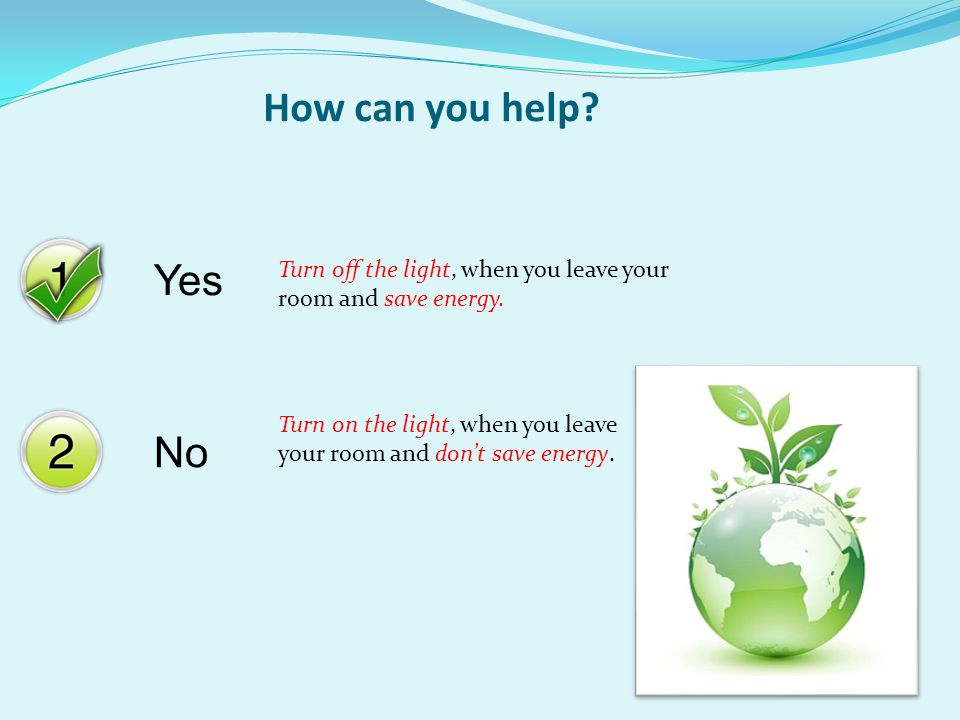 Yes No How can you help? Turn off the light, when you leave your room and save energy. Turn on the light, when you leave your room and don't save ener