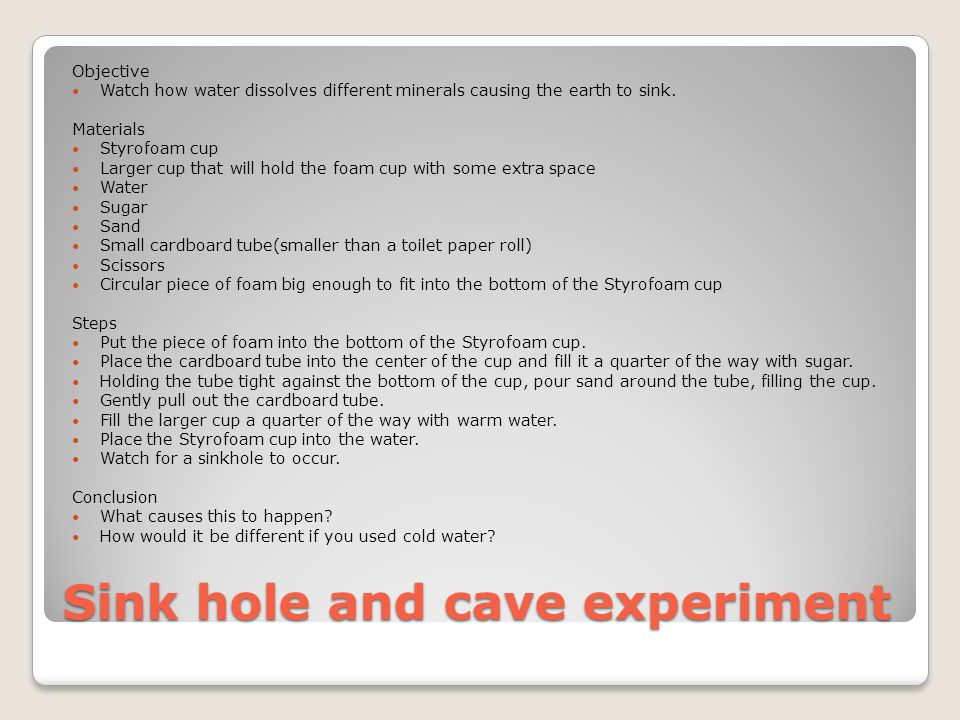 Sink hole and cave experiment Objective Watch how water dissolves different minerals causing the earth to sink.