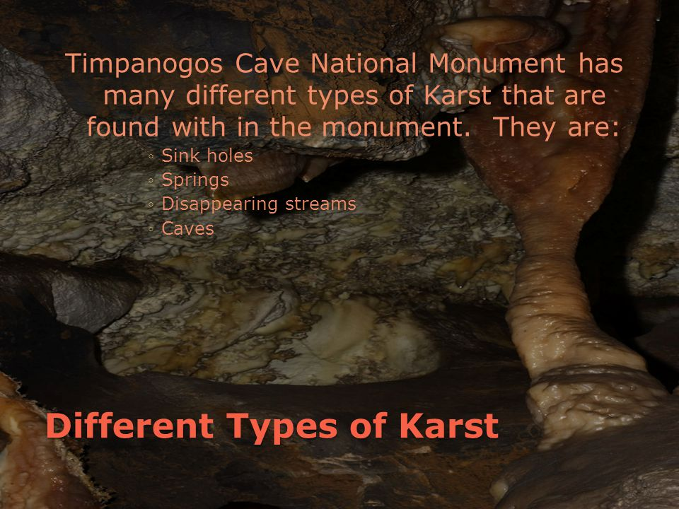 Different Types of Karst Timpanogos Cave National Monument has many different types of Karst that are found with in the monument.
