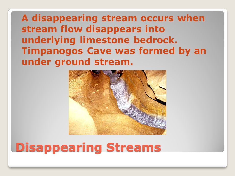Disappearing Streams A disappearing stream occurs when stream flow disappears into underlying limestone bedrock.