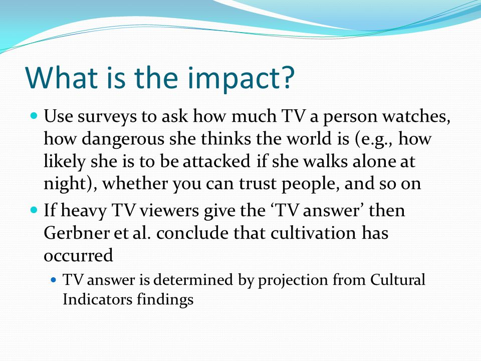 What is the impact? Use surveys to ask how much TV a person watches, how dangerous she thinks the world is (e.g., how likely she is to be attacked if