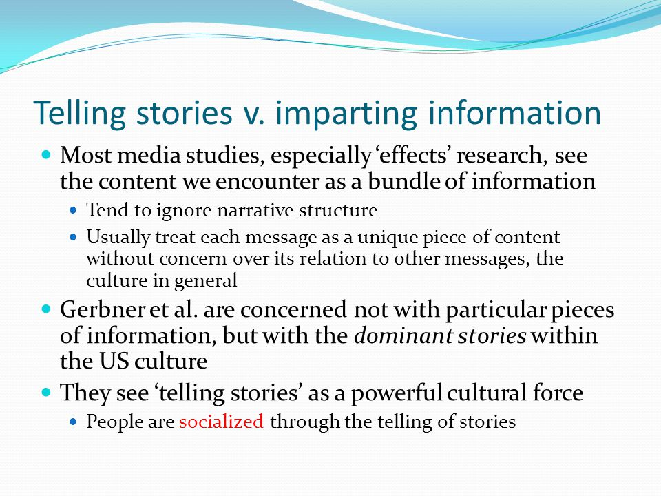 Telling stories v. imparting information Most media studies, especially 'effects' research, see the content we encounter as a bundle of information Te