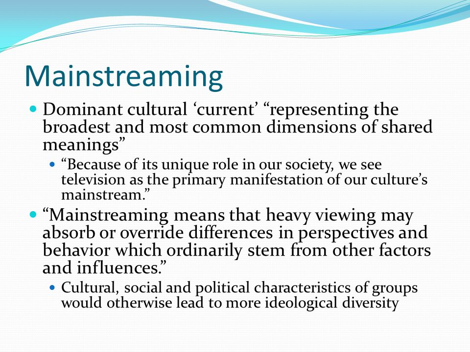 "Mainstreaming Dominant cultural 'current' ""representing the broadest and most common dimensions of shared meanings"" ""Because of its unique role in our"