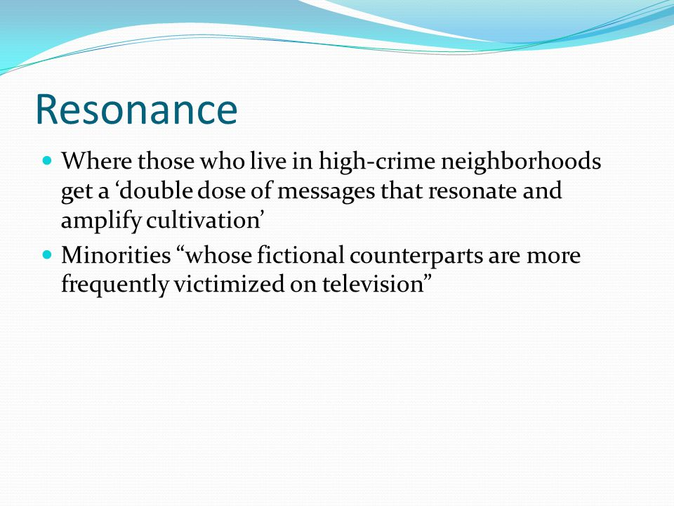 "Resonance Where those who live in high-crime neighborhoods get a 'double dose of messages that resonate and amplify cultivation' Minorities ""whose fic"