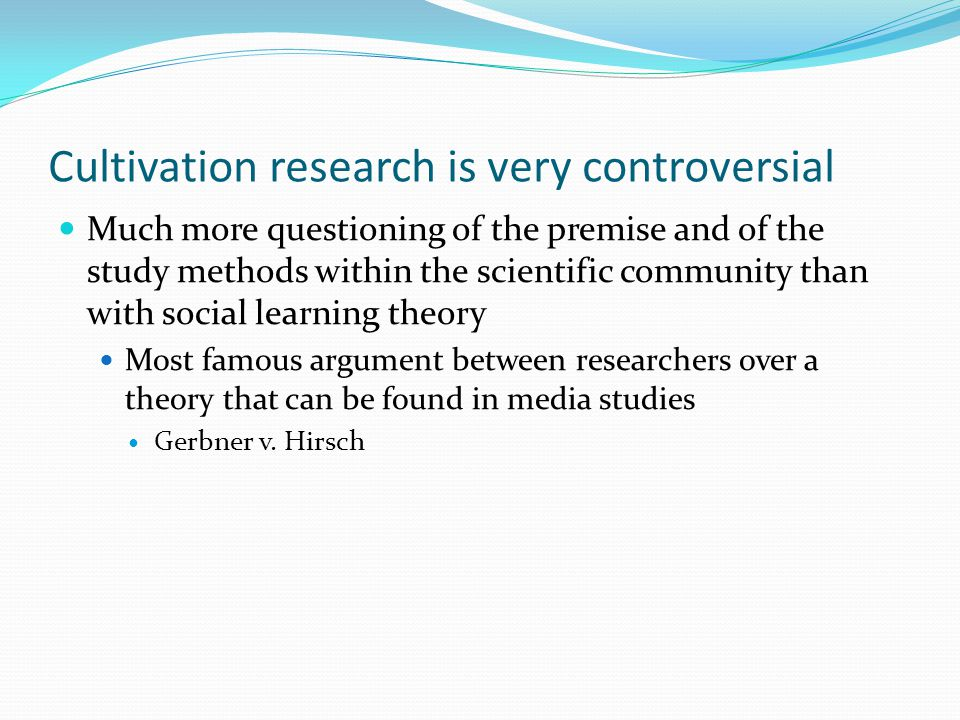 Cultivation research is very controversial Much more questioning of the premise and of the study methods within the scientific community than with soc