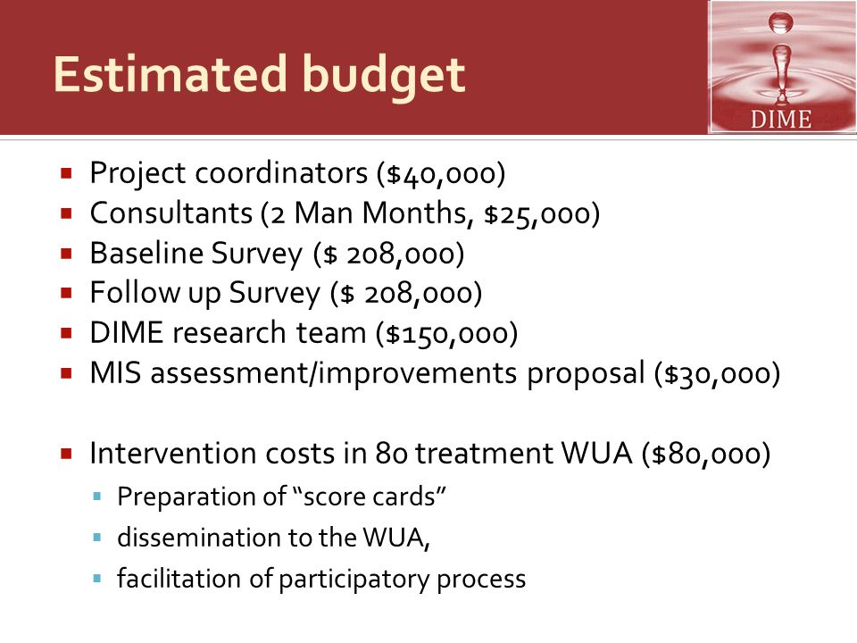 Estimated budget  Project coordinators ($40,000)  Consultants (2 Man Months, $25,000)  Baseline Survey ($ 208,000)  Follow up Survey ($ 208,000)  DIME research team ($150,000)  MIS assessment/improvements proposal ($30,000)  Intervention costs in 80 treatment WUA ($80,000)  Preparation of score cards  dissemination to the WUA,  facilitation of participatory process