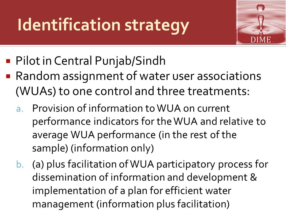 Identification strategy  Pilot in Central Punjab/Sindh  Random assignment of water user associations (WUAs) to one control and three treatments: a.