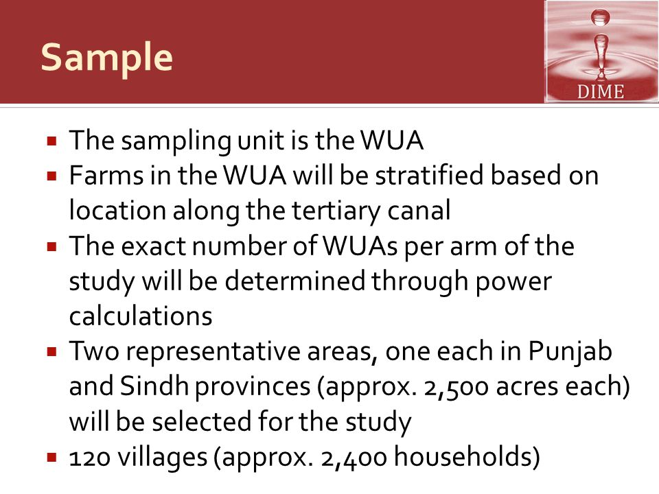 Sample  The sampling unit is the WUA  Farms in the WUA will be stratified based on location along the tertiary canal  The exact number of WUAs per arm of the study will be determined through power calculations  Two representative areas, one each in Punjab and Sindh provinces (approx.