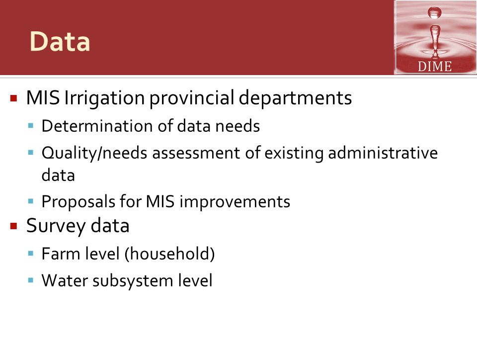 Data  MIS Irrigation provincial departments  Determination of data needs  Quality/needs assessment of existing administrative data  Proposals for MIS improvements  Survey data  Farm level (household)  Water subsystem level