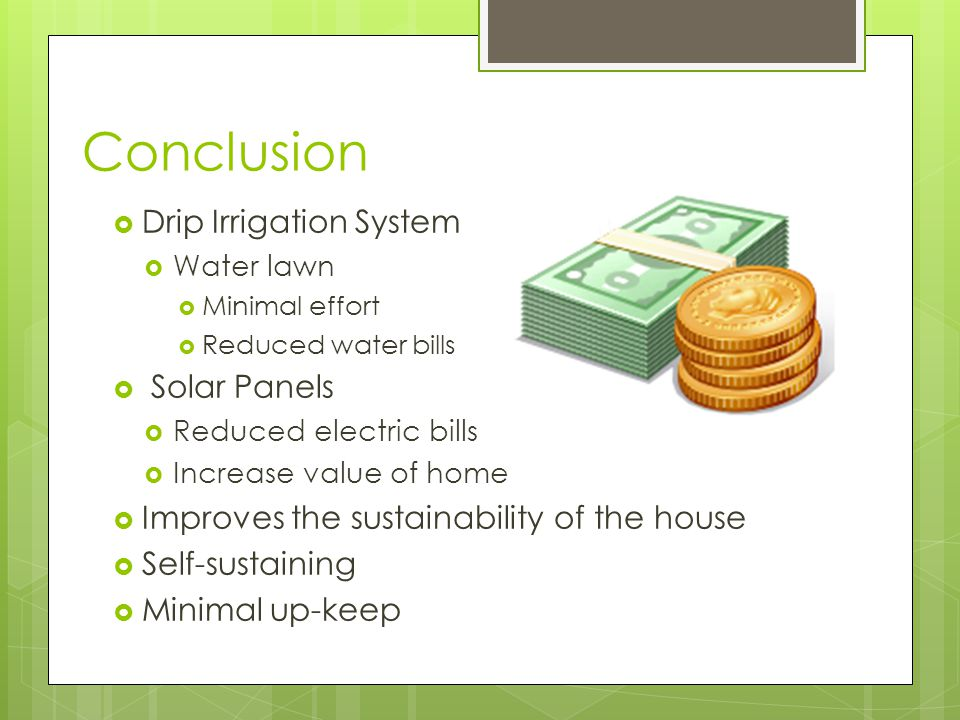 Conclusion  Drip Irrigation System  Water lawn  Minimal effort  Reduced water bills  Solar Panels  Reduced electric bills  Increase value of home  Improves the sustainability of the house  Self-sustaining  Minimal up-keep