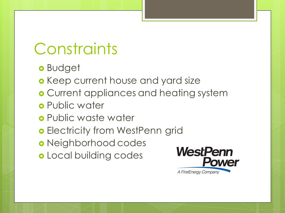 Constraints  Budget  Keep current house and yard size  Current appliances and heating system  Public water  Public waste water  Electricity from