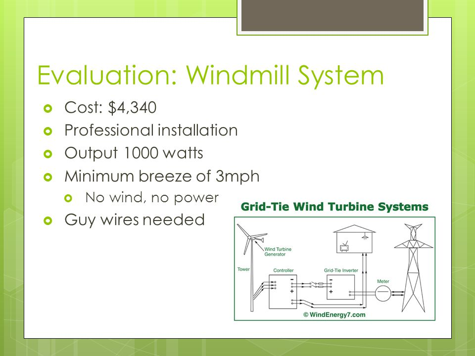 Evaluation: Windmill System  Cost: $4,340  Professional installation  Output 1000 watts  Minimum breeze of 3mph  No wind, no power  Guy wires ne