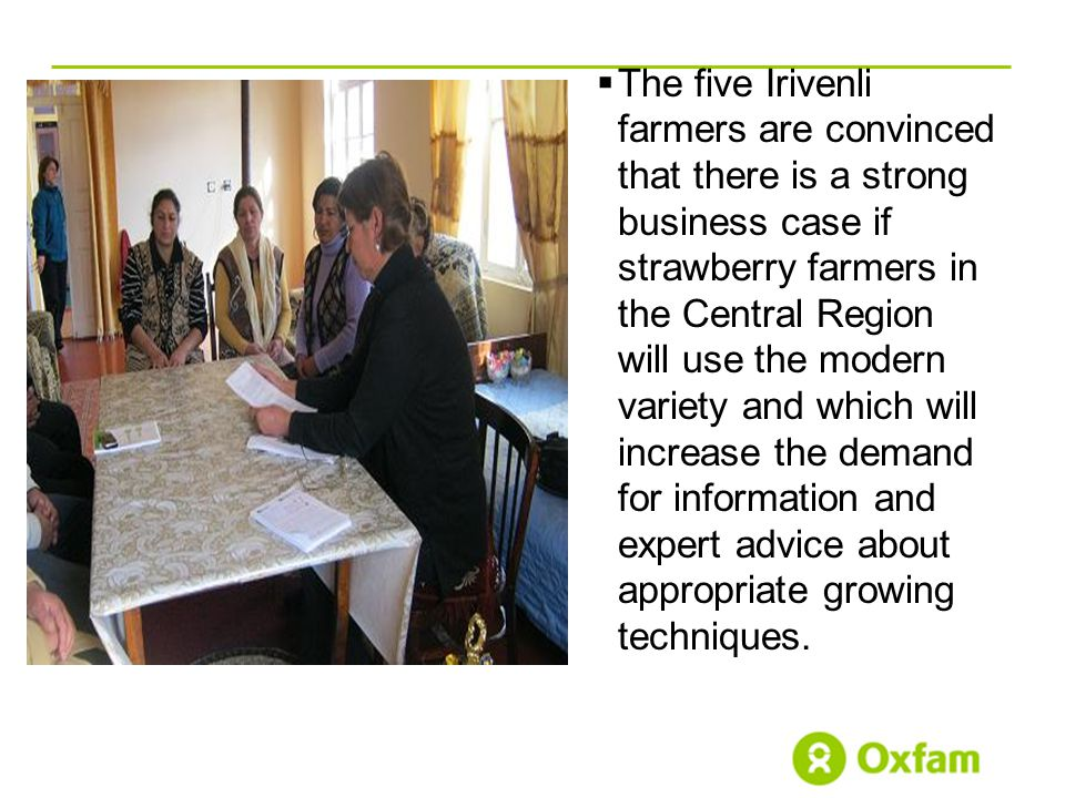  The five Irivenli farmers are convinced that there is a strong business case if strawberry farmers in the Central Region will use the modern variety and which will increase the demand for information and expert advice about appropriate growing techniques.