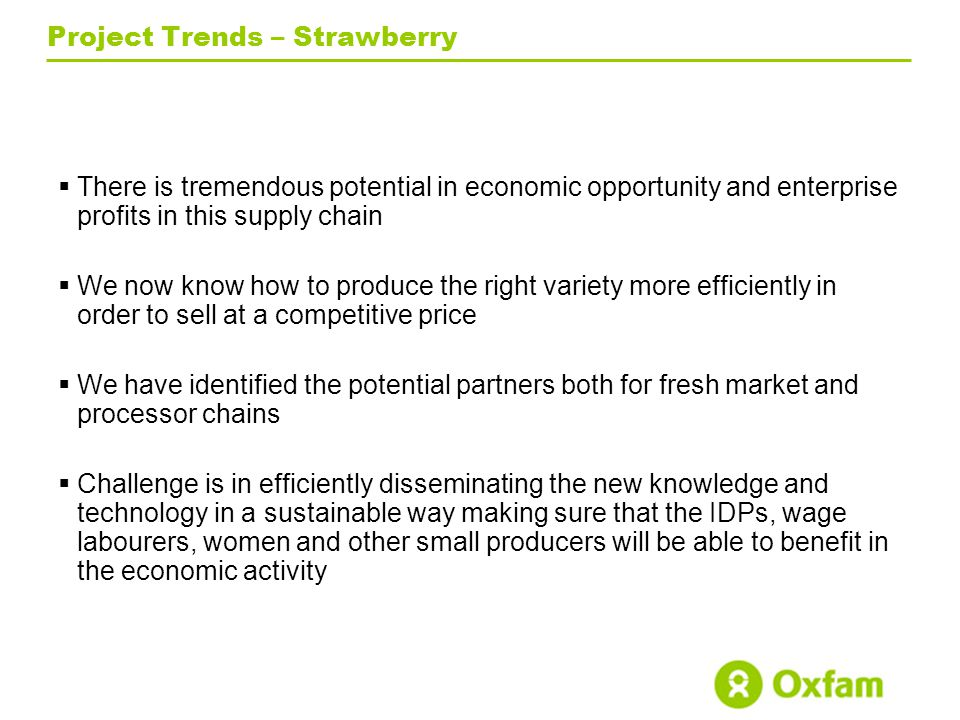 Project Trends – Strawberry  There is tremendous potential in economic opportunity and enterprise profits in this supply chain  We now know how to produce the right variety more efficiently in order to sell at a competitive price  We have identified the potential partners both for fresh market and processor chains  Challenge is in efficiently disseminating the new knowledge and technology in a sustainable way making sure that the IDPs, wage labourers, women and other small producers will be able to benefit in the economic activity