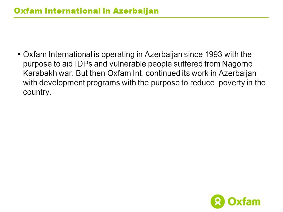 Oxfam International in Azerbaijan  Oxfam International is operating in Azerbaijan since 1993 with the purpose to aid IDPs and vulnerable people suffered from Nagorno Karabakh war.