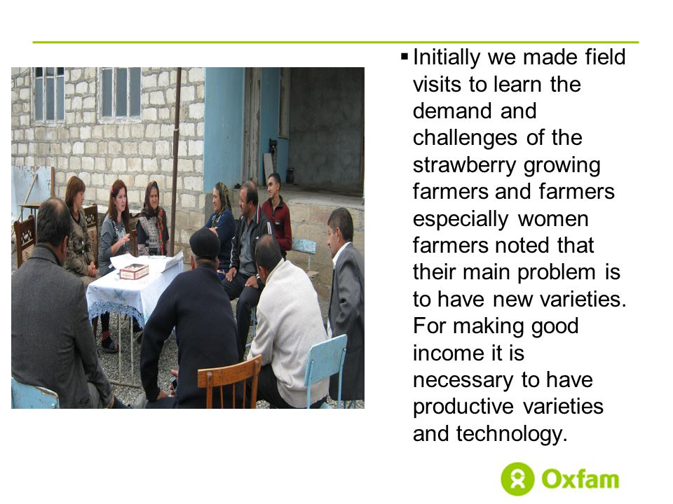  Initially we made field visits to learn the demand and challenges of the strawberry growing farmers and farmers especially women farmers noted that their main problem is to have new varieties.