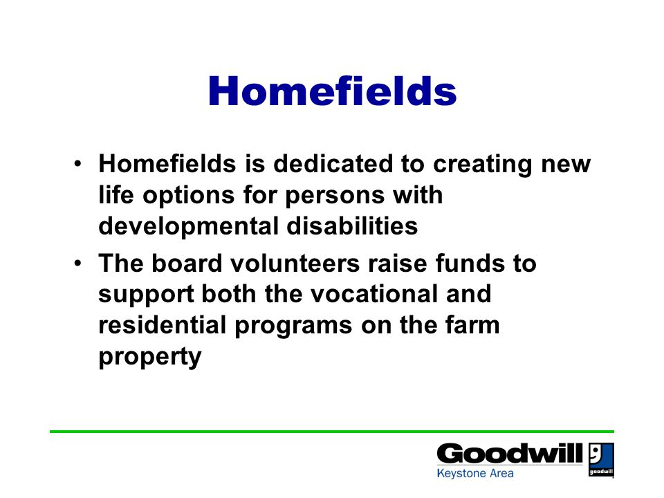 Homefields Homefields is dedicated to creating new life options for persons with developmental disabilities The board volunteers raise funds to support both the vocational and residential programs on the farm property