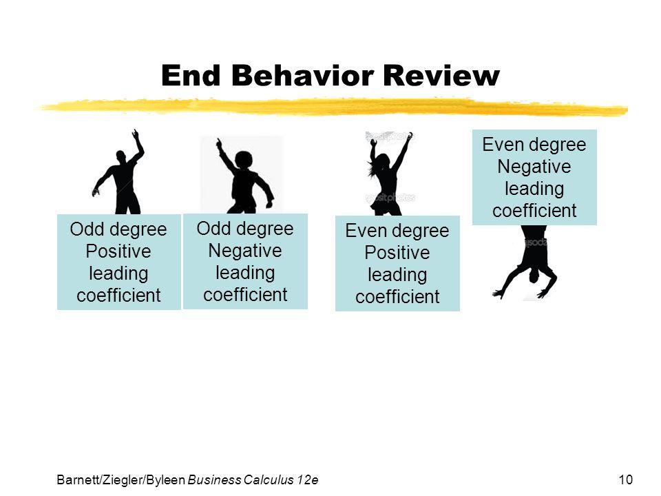 10 End Behavior Review Barnett/Ziegler/Byleen Business Calculus 12e Odd degree Positive leading coefficient Odd degree Negative leading coefficient Ev